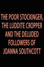 The Poor Stockinger, The Luddite Cropper and The Deluded Followers of Joanna Southcott