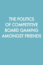 The Politics of Competitive Board Gaming Amongst Friends