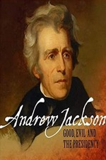 Andrew Jackson: Good, Evil & The Presidency