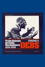 Eugene V. Debs: Trade Unionist, Socialist, and Revolutionary